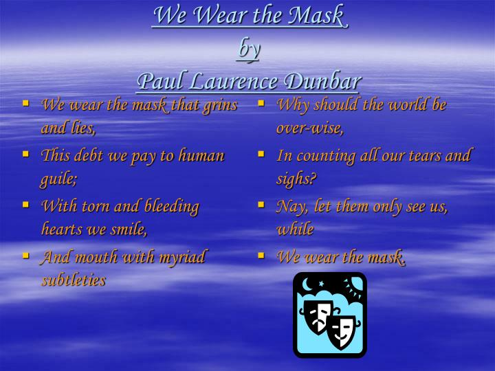 We wear the mask that grins and lies,