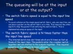 the queueing will be at the input or at the output