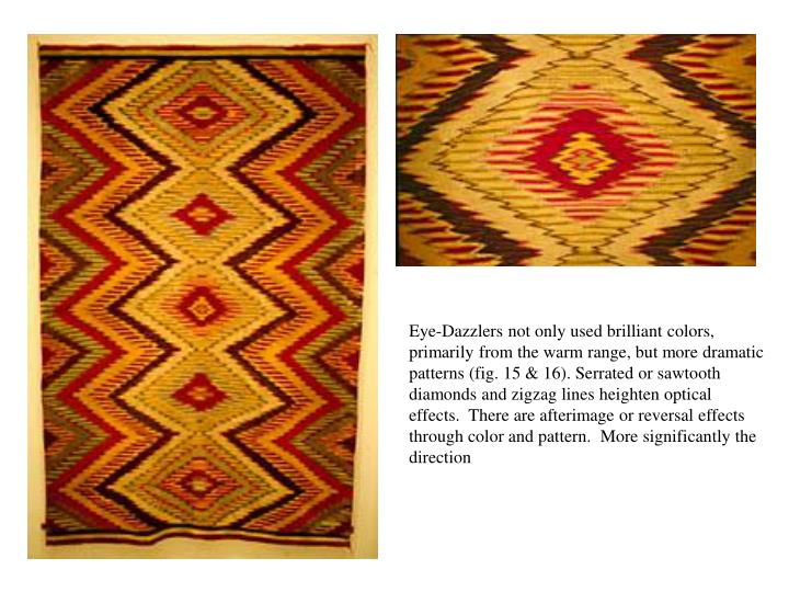 Eye-Dazzlers not only used brilliant colors, primarily from the warm range, but more dramatic patterns (fig. 15 & 16). Serrated or sawtooth diamonds and zigzag lines heighten optical effects.  There are afterimage or reversal effects through color and pattern.  More significantly the direction