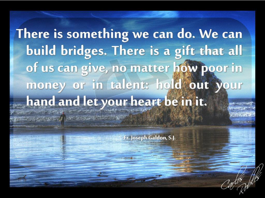 There is something we can do. We can build bridges. There is a gift that all of us can give, no matter how poor in money or in talent: hold out your hand and let your heart be in it.