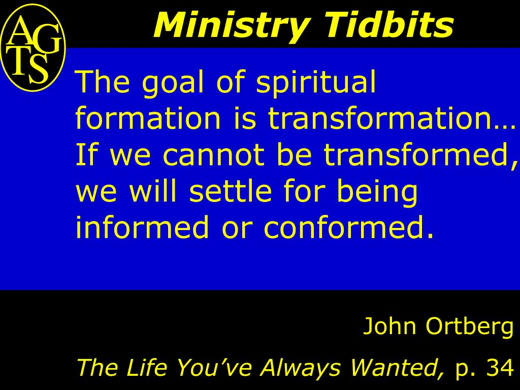The goal of spiritual formation is transformation… If we cannot be transformed, we will settle for being informed or conformed.