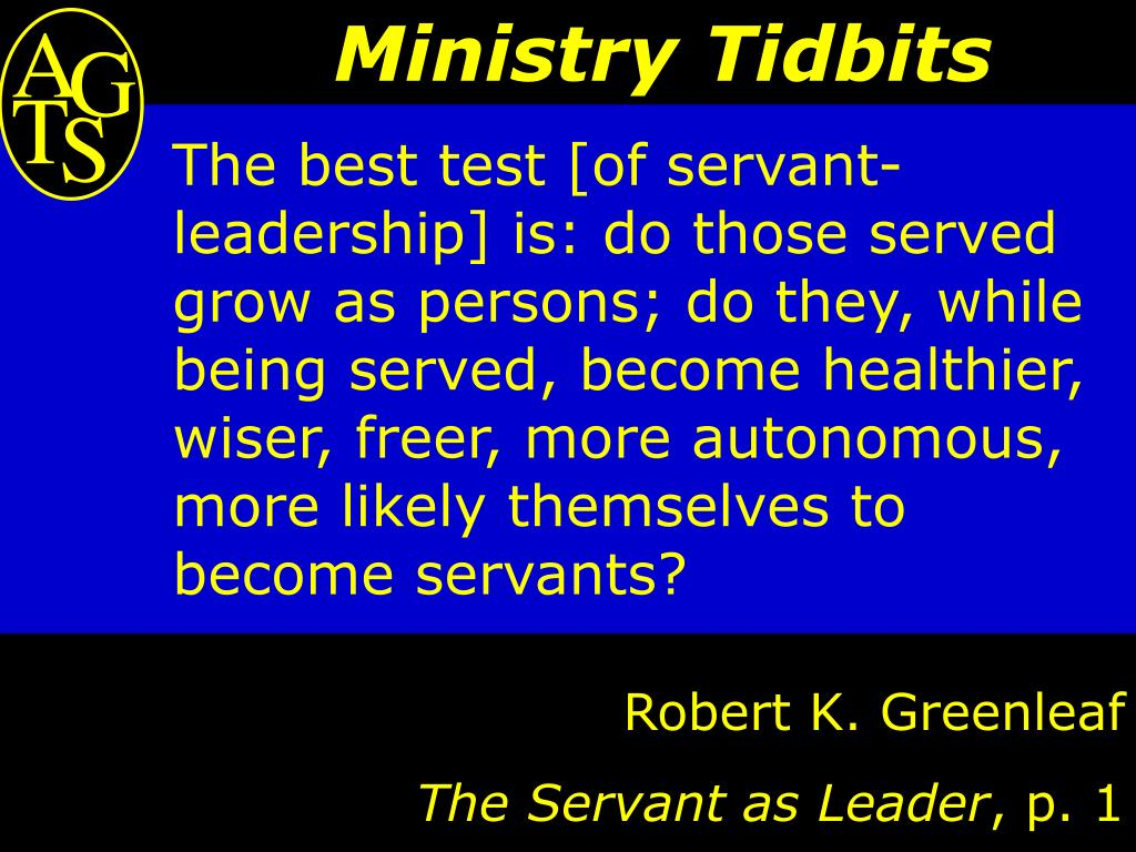 The best test [of servant-leadership] is: do those served grow as persons; do they, while being served, become healthier, wiser, freer, more autonomous, more likely themselves to become servants?