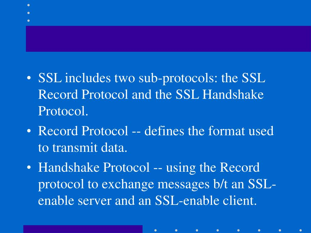 SSL includes two sub-protocols: the SSL Record Protocol and the SSL Handshake Protocol.