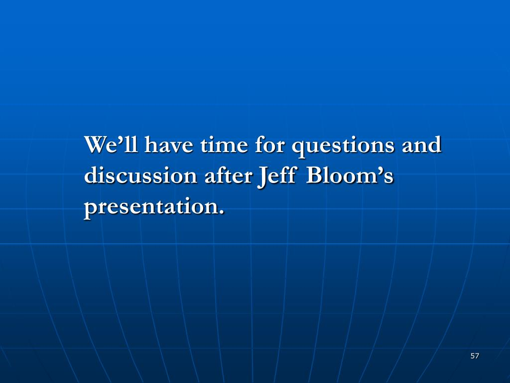 We'll have time for questions and discussion after Jeff Bloom's presentation.