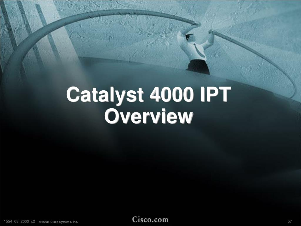Catalyst 4000 IPT Overview