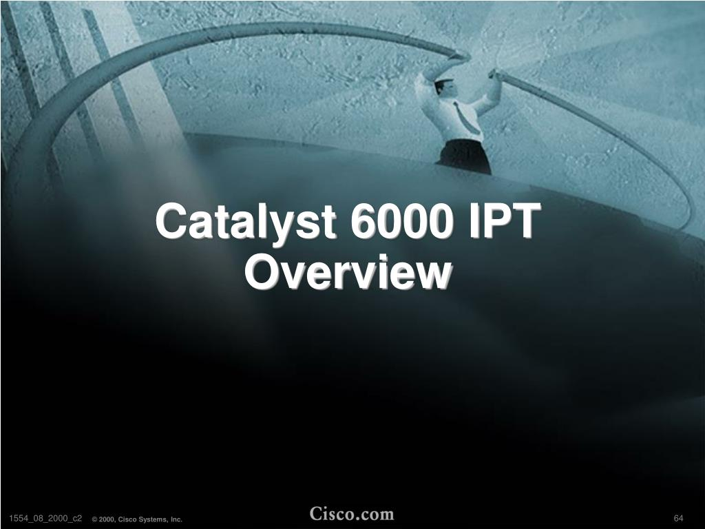 Catalyst 6000 IPT Overview