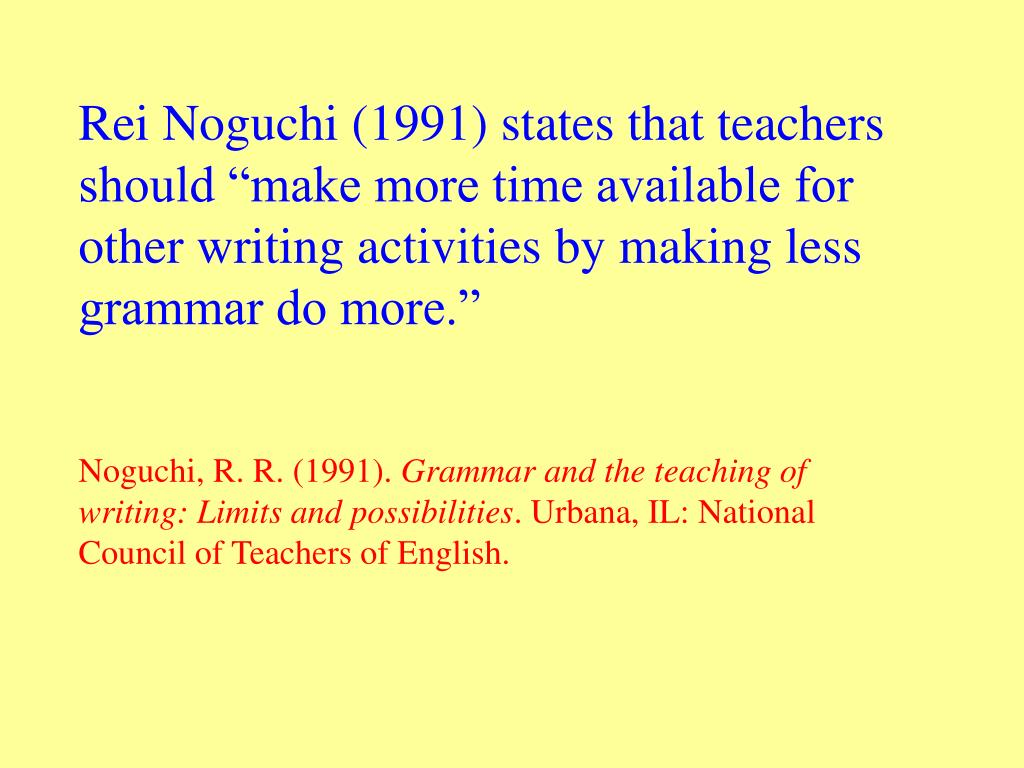 "Rei Noguchi (1991) states that teachers should ""make more time available for other writing activities by making less grammar do more."""