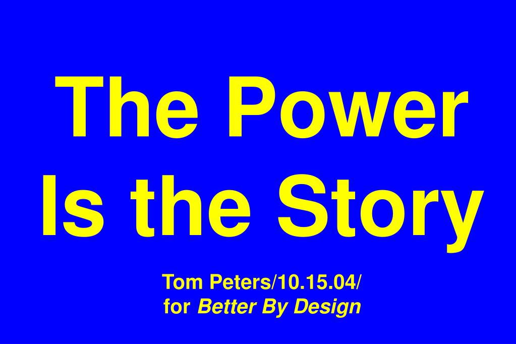 the power is the story tom peters 10 15 04 for better by design l.