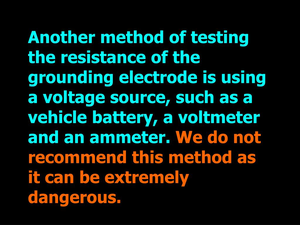 Another method of testing the resistance of the grounding electrode is using a voltage source, such as a vehicle battery, a voltmeter and an ammeter.