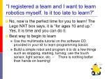 i registered a team and i want to learn robotics myself is it too late to learn