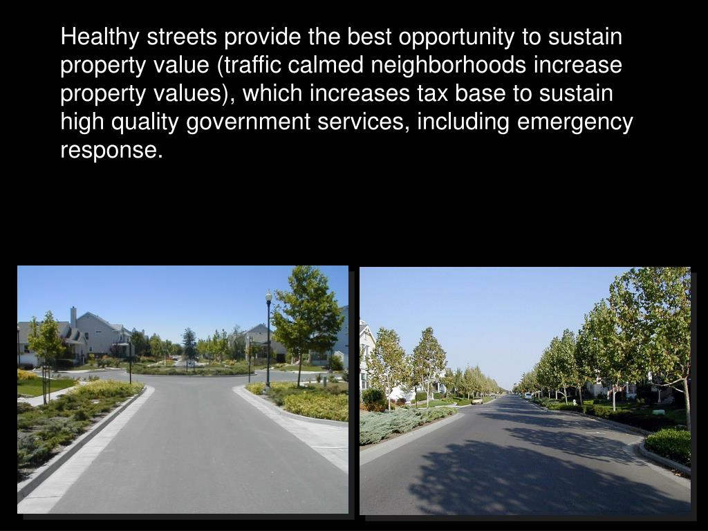 Healthy streets provide the best opportunity to sustain property value (traffic calmed neighborhoods increase property values), which increases tax base to sustain high quality government services, including emergency response.