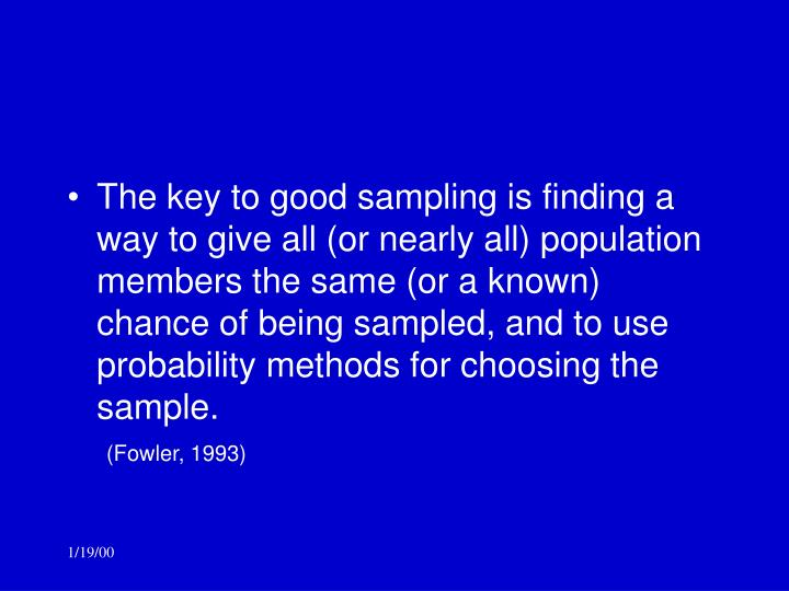 The key to good sampling is finding a way to give all (or nearly all) population members the same (or a known) chance of being sampled, and to use probability methods for choosing the sample.
