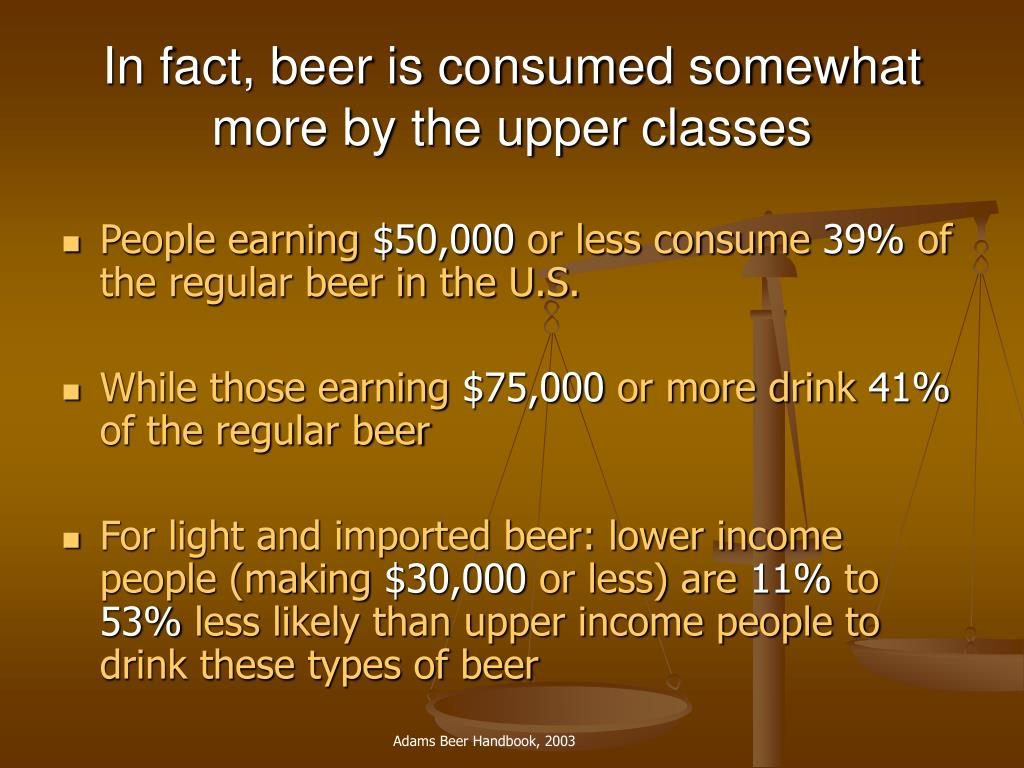 In fact, beer is consumed somewhat more by the upper classes