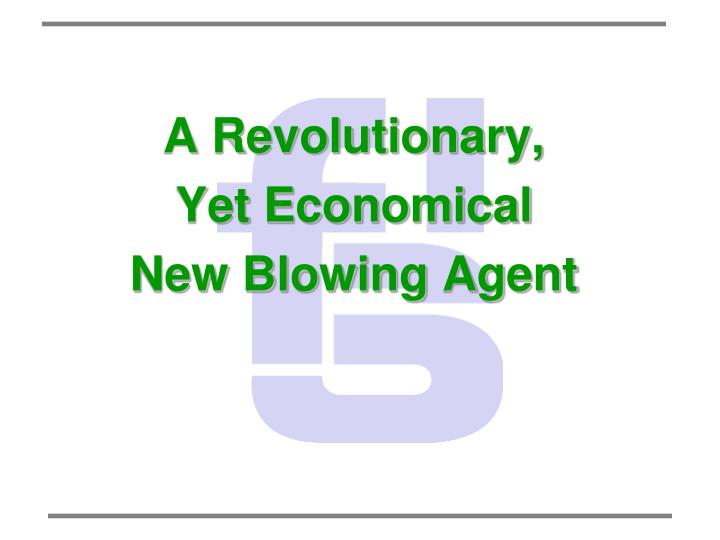 a revolutionary yet economical new blowing agent n.