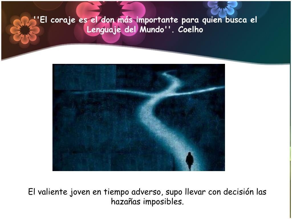 ''El coraje es el don más importante para quien busca el Lenguaje del Mundo''. Coelho