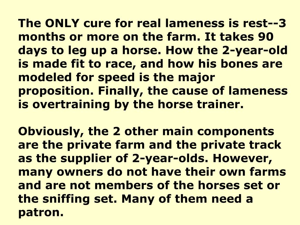 The ONLY cure for real lameness is rest--3 months or more on the farm. It takes 90 days to leg up a horse. How the 2-year-old is made fit to race, and how his bones are modeled for speed is the major proposition. Finally, the cause of lameness is overtraining by the horse trainer.