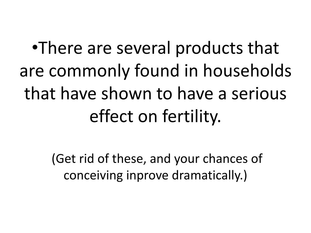 There are several products that are commonly found in households that have shown to have a serious effect on fertility