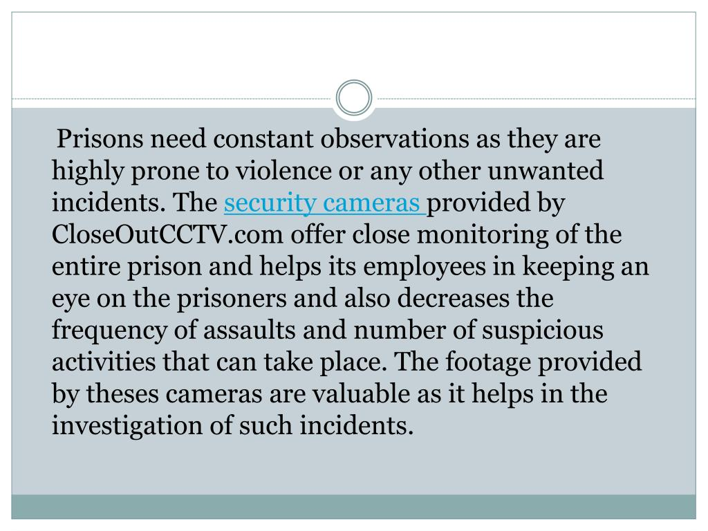 Prisons need constant observations as they are highly prone to violence or any other unwanted incidents. The