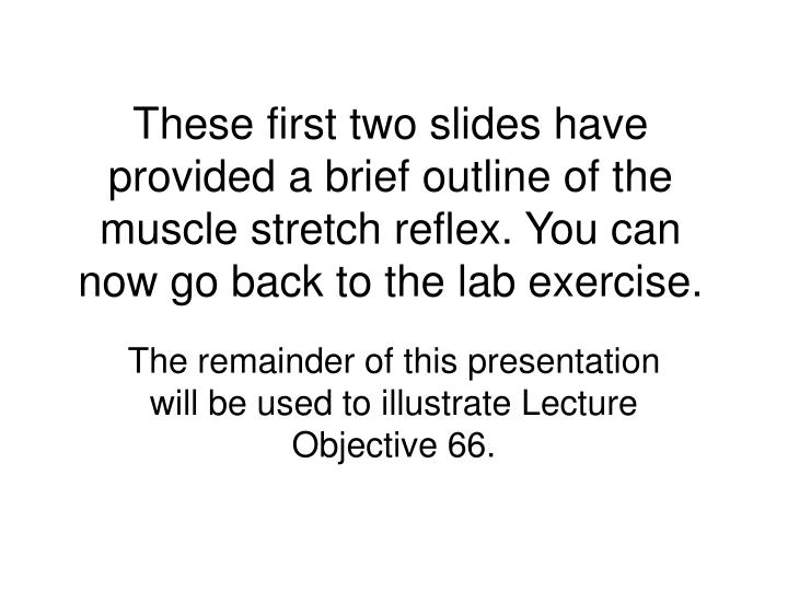 These first two slides have provided a brief outline of the muscle stretch reflex. You can now go ba...