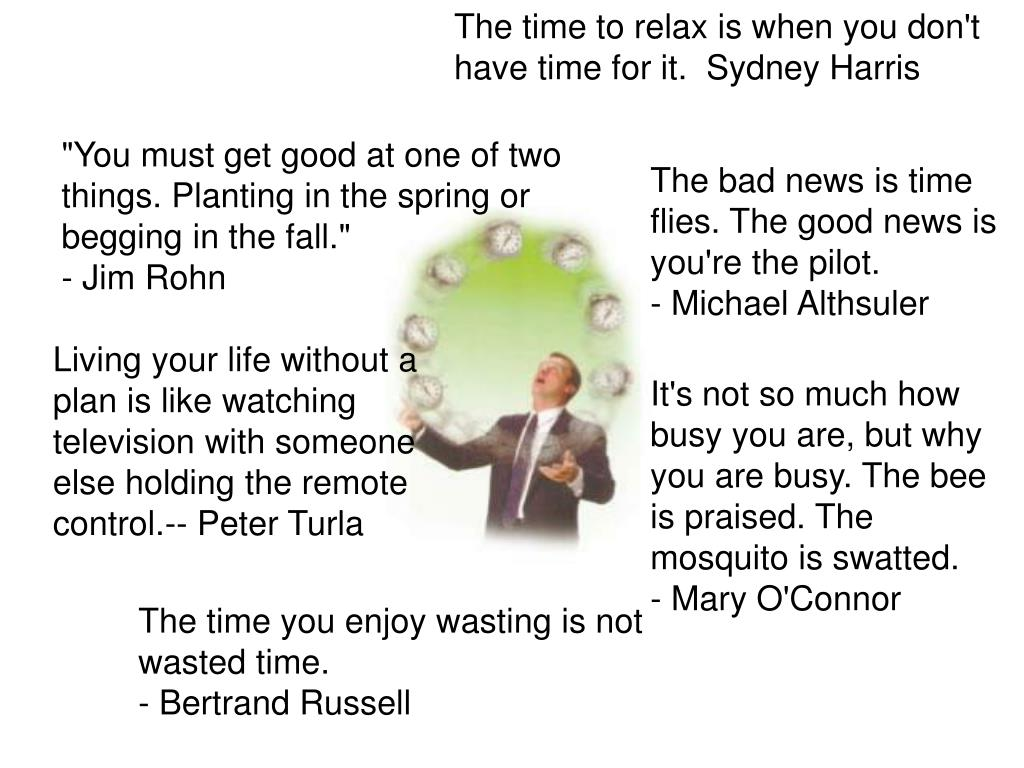 The time to relax is when you don't have time for it.  Sydney Harris