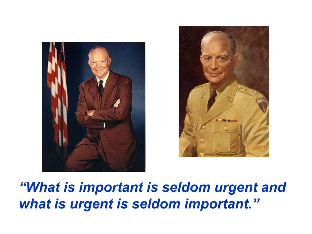 """""""What is important is seldom urgent and what is urgent is seldom important."""""""