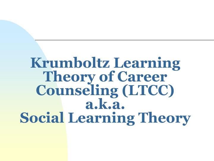 krumboltz learning theory of career counseling ltcc a k a social learning theory n.