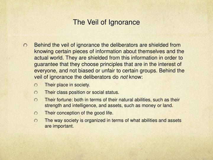 the veil of ignorance The veil of ignorance, a component of social contract theory, allows us to test ideas for fairness behind the veil of ignorance, no one knows who they are they lack clues as to their class, their privileges, their disadvantages, or even their personality.