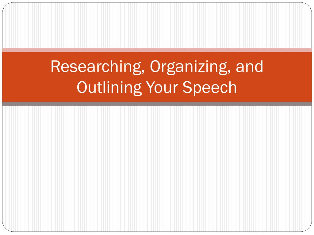 researching organizing and outlining your speech l.