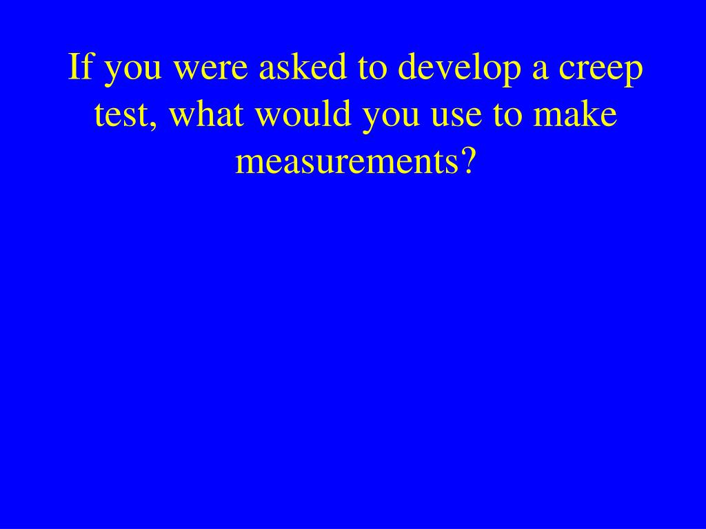 If you were asked to develop a creep test, what would you use to make measurements?