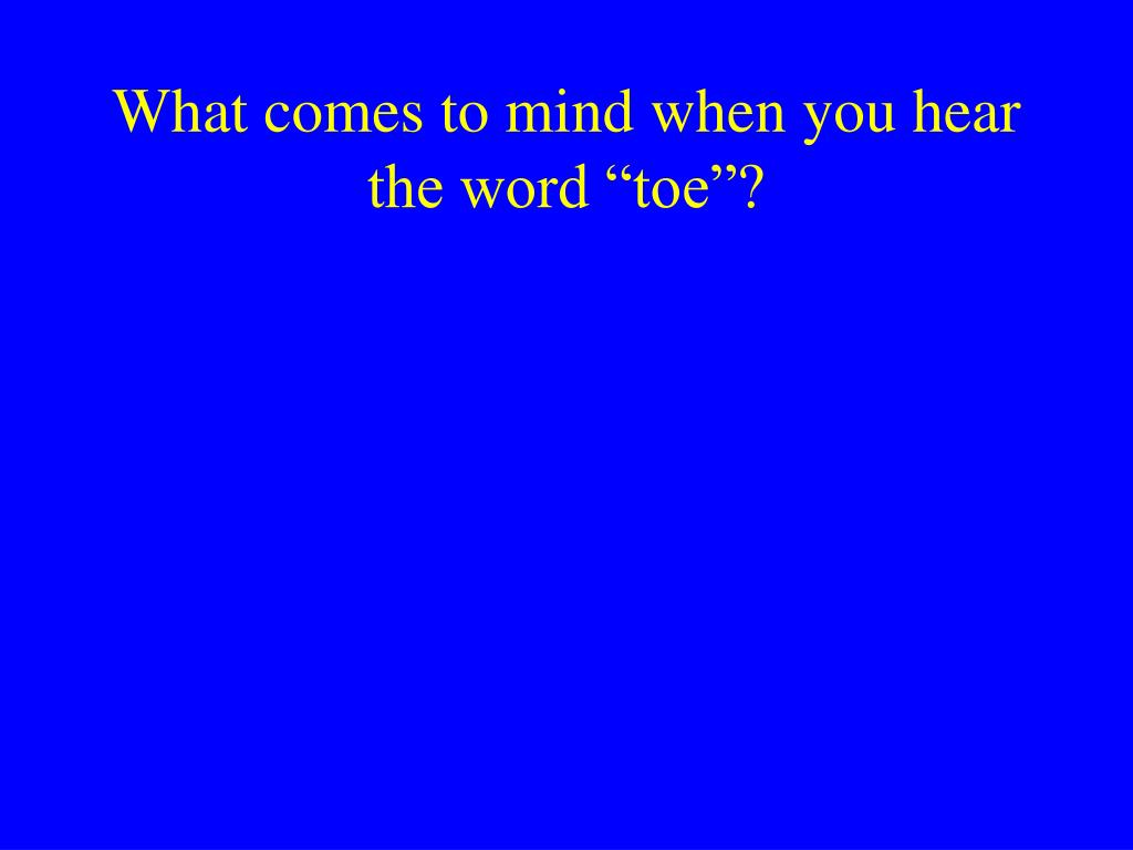"""What comes to mind when you hear the word """"toe""""?"""