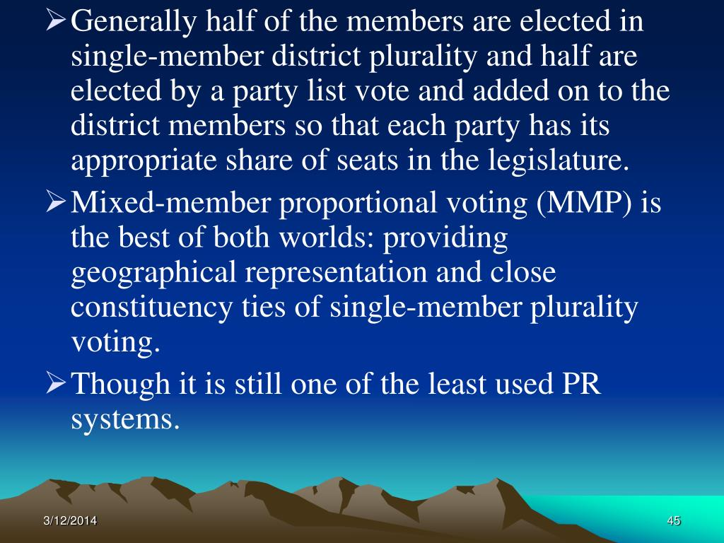 Generally half of the members are elected in single-member district plurality and half are elected by a party list vote and added on to the district members so that each party has its appropriate share of seats in the legislature.