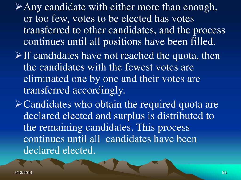 Any candidate with either more than enough, or too few, votes to be elected has votes transferred to other candidates, and the process continues until all positions have been filled.