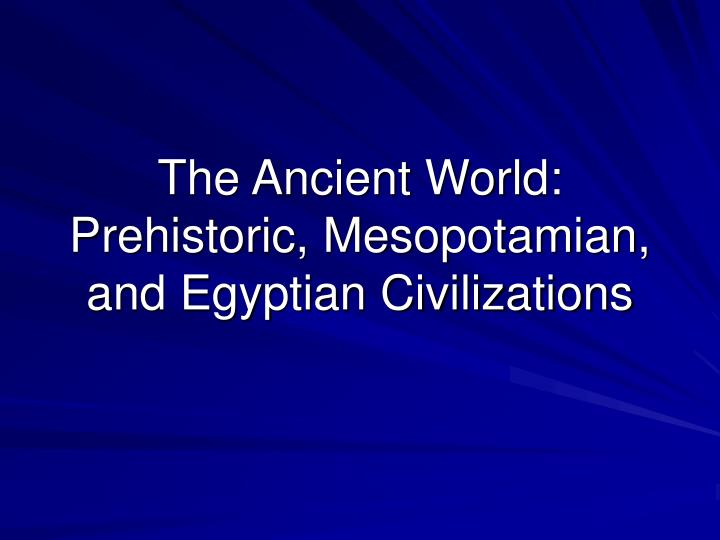 the ancient world prehistoric mesopotamian and egyptian civilizations n.