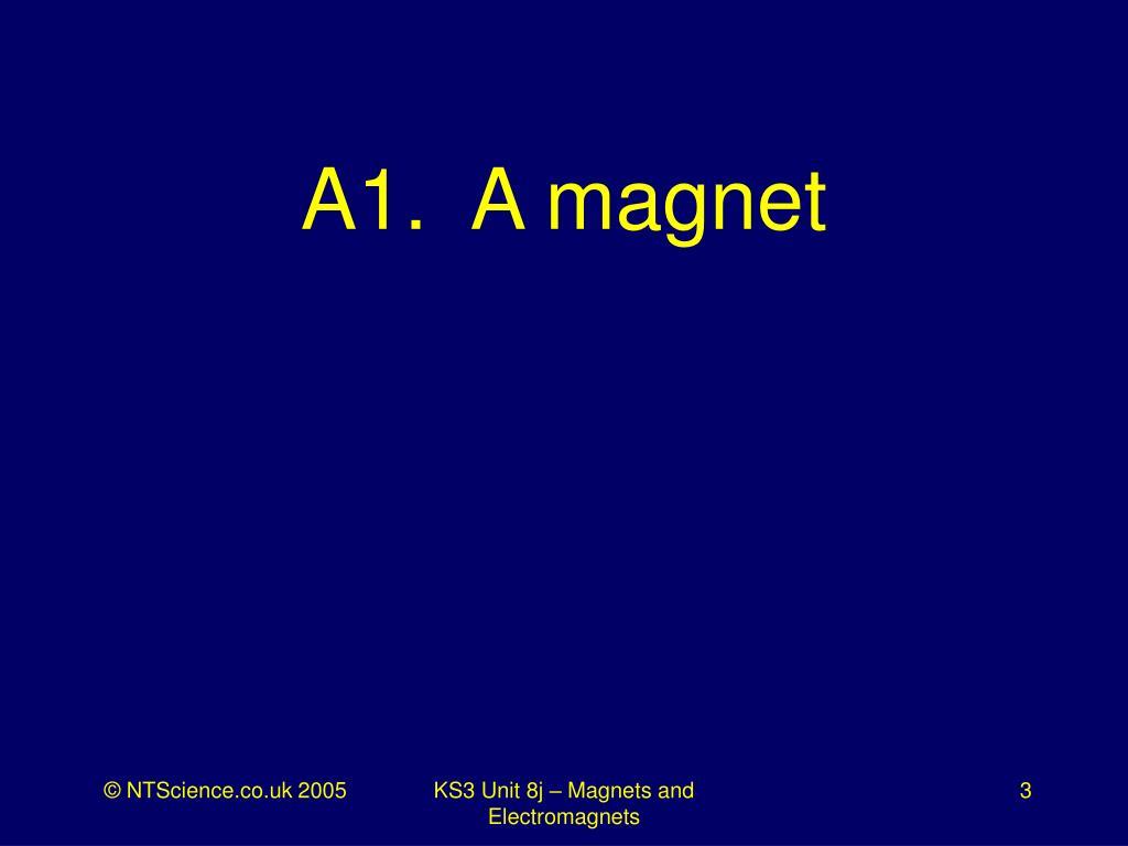 A1.  A magnet