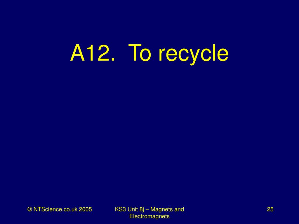 A12.  To recycle