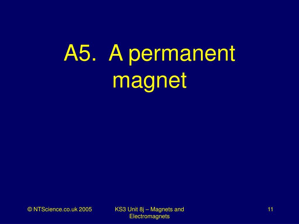 A5.  A permanent magnet