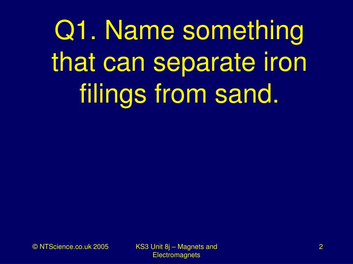 Q1 name something that can separate iron filings from sand