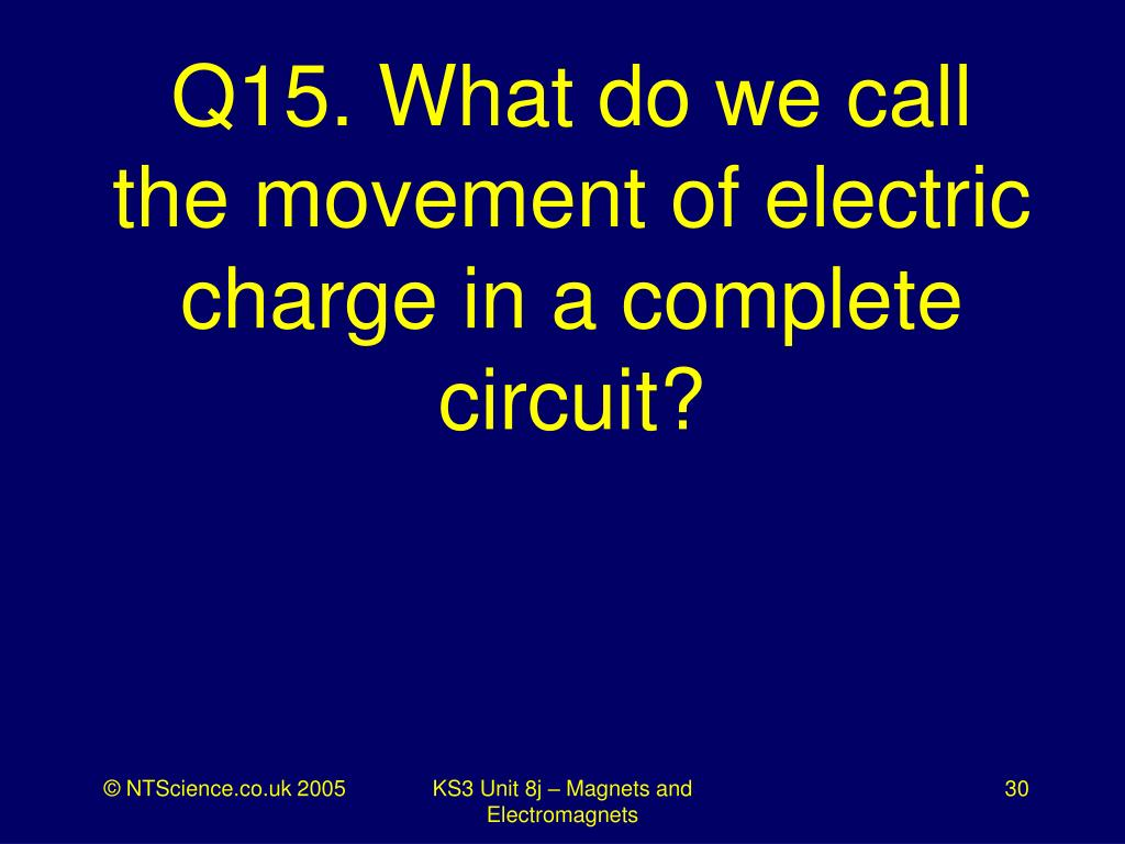 Q15. What do we call the movement of electric charge in a complete circuit?
