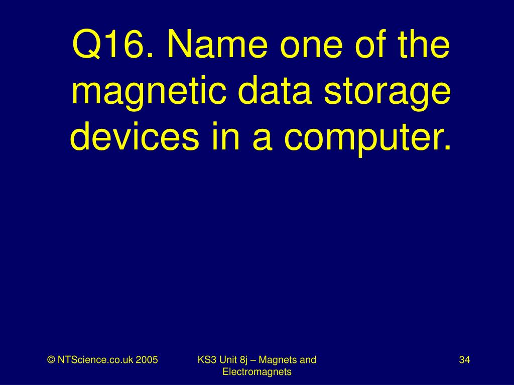 Q16. Name one of the magnetic data storage devices in a computer.