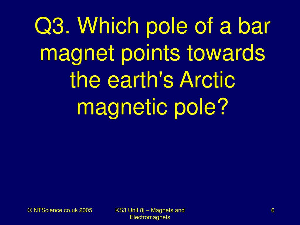Q3. Which pole of a bar magnet points towards the earth's Arctic magnetic pole?