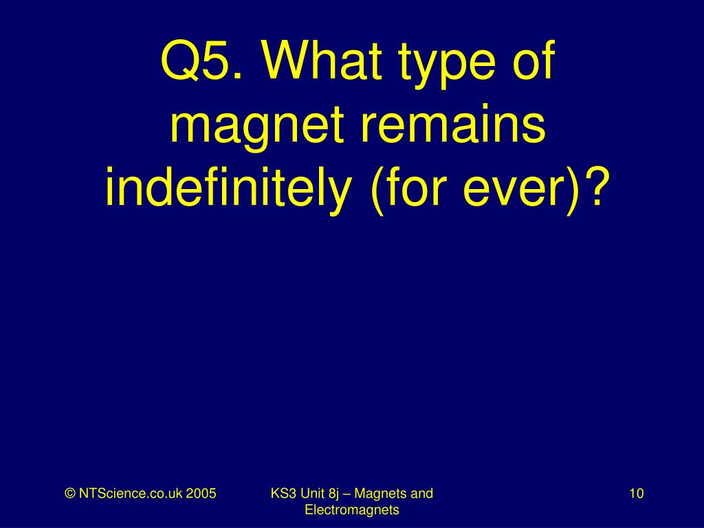 Q5. What type of magnet remains indefinitely (for ever)?