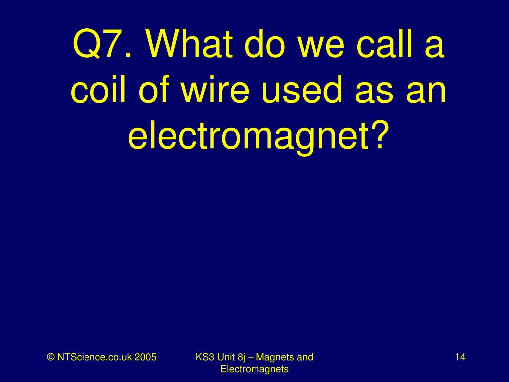Q7. What do we call a coil of wire used as an electromagnet?