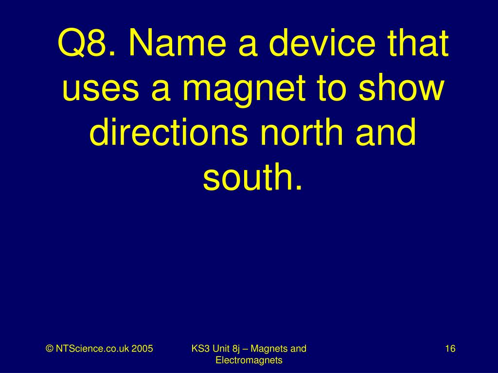Q8. Name a device that uses a magnet to show directions north and south.