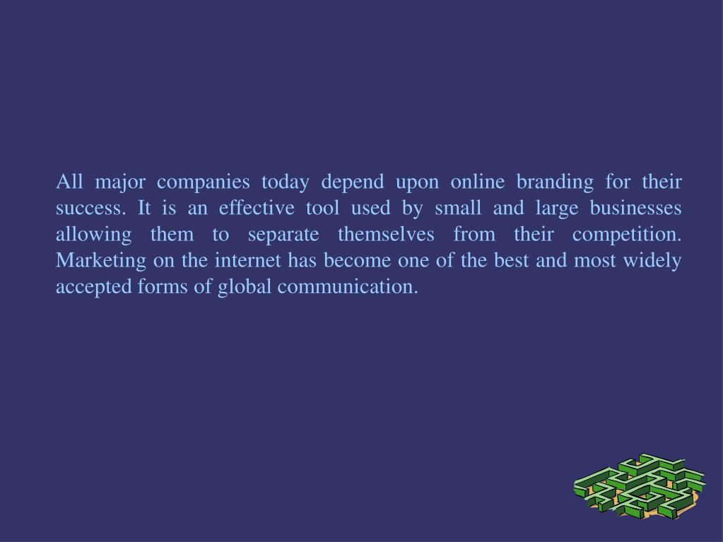 All major companies today depend upon online branding for their success. It is an effective tool used by small and large businesses allowing them to separate themselves from their competition. Marketing on the internet has become one of the best and most widely accepted forms of global communication.