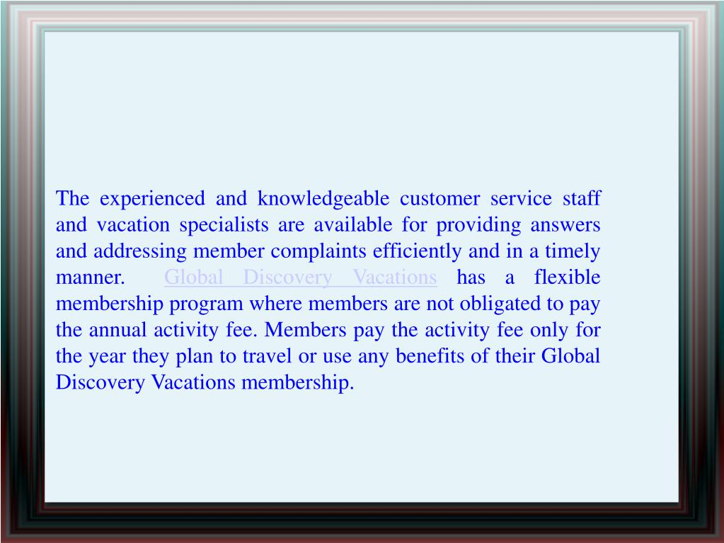 The experienced and knowledgeable customer service staff and vacation specialists are available for providing answers and addressing member complaints efficiently and in a timely manner.