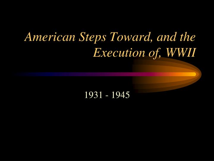 american steps toward and the execution of wwii n.