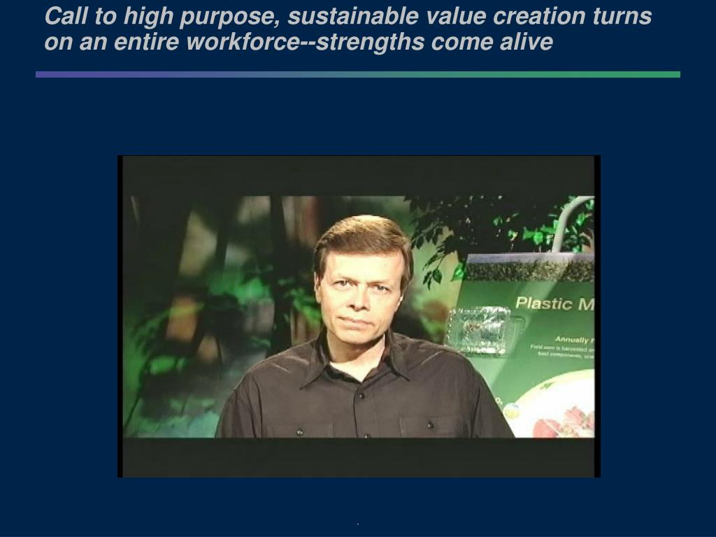 Call to high purpose, sustainable value creation turns on an entire workforce--strengths come alive