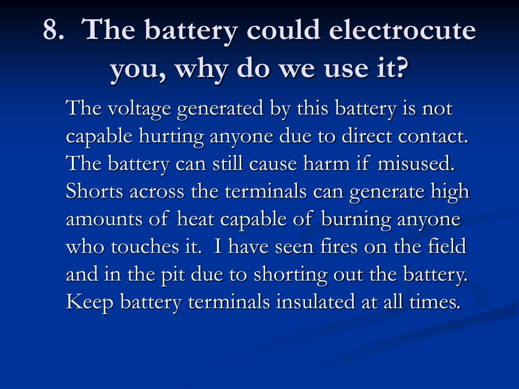 8.  The battery could electrocute you, why do we use it?