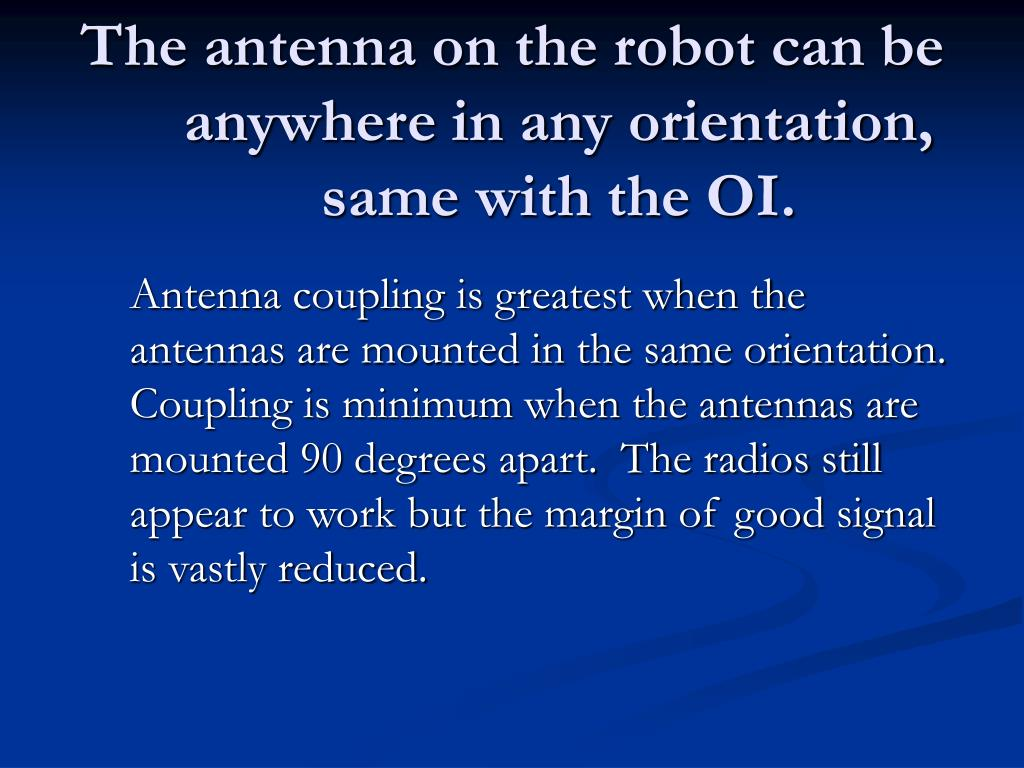 The antenna on the robot can be anywhere in any orientation, same with the OI.