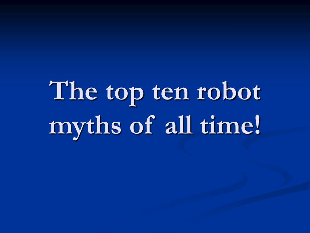 The top ten robot myths of all time!